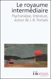 Le royaume intermédiaire. Psychanalyse, littérature, autour de J.-B. Pontalis