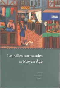 Les villes normandes au Moyen Âge. Renaissance, essor, crise